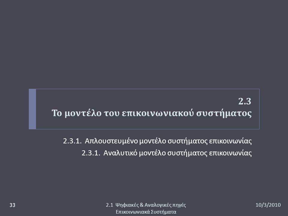 2.3 Το μοντέλο του επικοινωνιακού συστήματος 2.3.1. Απλουστευμένο μοντέλο συστήματος επικοινωνίας 2.3.1. Αναλυτικό μοντέλο συστήματος επικοινωνίας 10/