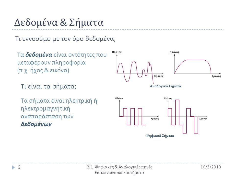 Πλεονεκτήματα Ψηφιακών Συστημάτων Επικοινωνίας • Χρησιμοποιούν σχετικά φθηνά ψηφιακά κυκλώματα • Εφαρμόζουν εύκολα τεχνικές ολοκληρωμένων κυκλωμάτων • Είναι ασφαλή λόγω της κρυπτογράφησης των δεδομένων • Ενοποιούν μέσα από το ίδιο ψηφιακό σύστημα ποικίλο είδος δεδομένων : ήχος, εικόνα, video, κείμενο • Η αλλοίωση του σήματος κατά τη μετάδοση αντιμετωπίζεται ευκολότερα με τη χρήση αναγεννητικών σταθμών και κατάλληλης κωδικοποίησης Μειονέκτημα : Τα ψηφιακά σήματα απαιτούν πολύ μεγαλύτερο εύρος ζώνης από ότι τα αναλογικά και συγχρονισμό μεταξύ εκπομπής και λήψης 10/3/2010 16 Π.