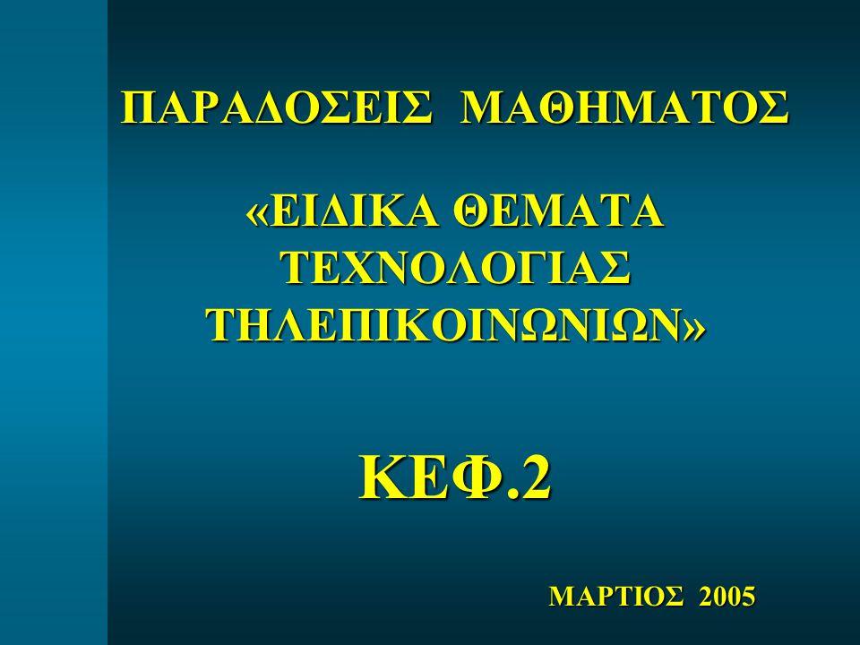 ΠΑΡΑΔΟΣΕΙΣ ΜΑΘΗΜΑΤΟΣ «ΕΙΔΙΚΑ ΘΕΜΑΤΑ ΤΕΧΝΟΛΟΓΙΑΣ ΤΗΛΕΠΙΚΟΙΝΩΝΙΩΝ» ΚΕΦ.2 ΜΑΡΤΙΟΣ 2005