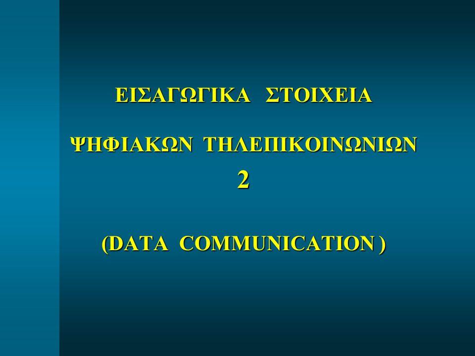 ΕΙΣΑΓΩΓΙΚΑ ΣΤΟΙΧΕΙΑ ΨΗΦΙΑΚΩΝ ΤΗΛΕΠΙΚΟΙΝΩΝΙΩΝ 2 (DATA COMMUNICATION )