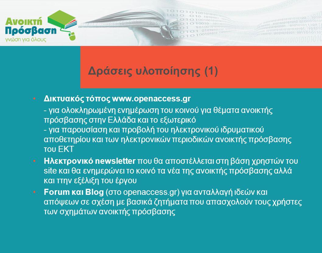 •Δικτυακός τόπος www.openaccess.gr - για ολοκληρωμένη ενημέρωση του κοινού για θέματα ανοικτής πρόσβασης στην Ελλάδα και το εξωτερικό - για παρουσίαση και προβολή του ηλεκτρονικού ιδρυματικού αποθετηρίου και των ηλεκτρονικών περιοδικών ανοικτής πρόσβασης του ΕΚΤ •Ηλεκτρονικό newsletter που θα αποστέλλεται στη βάση χρηστών του site και θα ενημερώνει το κοινό τα νέα της ανοικτής πρόσβασης αλλά και ττην εξέλιξη του έργου •Forum και Blog (στο openaccess.gr) για ανταλλαγή ιδεών και απόψεων σε σχέση με βασικά ζητήματα που απασχολούν τους χρήστες των σχημάτων ανοικτής πρόσβασης Δράσεις υλοποίησης (1)