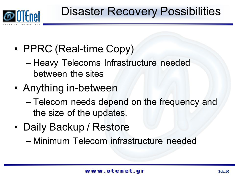 w w w. o t e n e t. g r 10Σελ. Disaster Recovery Possibilities •PPRC (Real-time Copy) –Heavy Telecoms Infrastructure needed between the sites •Anythin