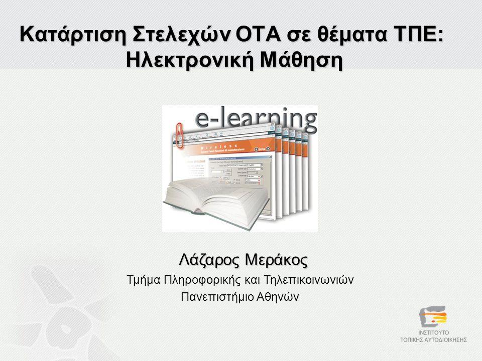 Κατάρτιση Στελεχών ΟΤΑ σε θέματα ΤΠΕ: Ηλεκτρονική Μάθηση Λάζαρος Μεράκος Τμήμα Πληροφορικής και Τηλεπικοινωνιών Πανεπιστήμιο Αθηνών