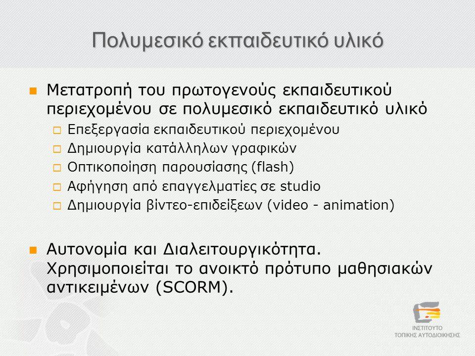 Πολυμεσικό εκπαιδευτικό υλικό  Μετατροπή του πρωτογενούς εκπαιδευτικού περιεχομένου σε πολυμεσικό εκπαιδευτικό υλικό  Επεξεργασία εκπαιδευτικού περιεχομένου  Δημιουργία κατάλληλων γραφικών  Οπτικοποίηση παρουσίασης (flash)  Αφήγηση από επαγγελματίες σε studio  Δημιουργία βίντεο-επιδείξεων (video - animation)  Αυτονομία και Διαλειτουργικότητα.