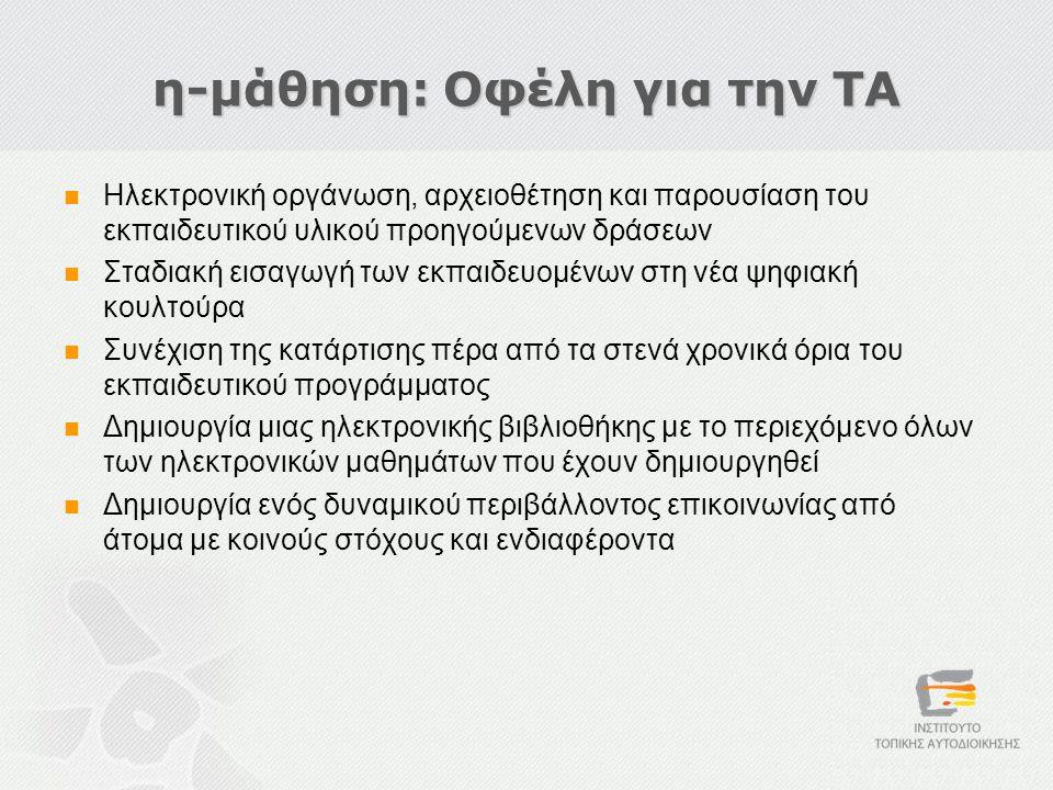 η-μάθηση: Οφέλη για την ΤΑ  Ηλεκτρονική οργάνωση, αρχειοθέτηση και παρουσίαση του εκπαιδευτικού υλικού προηγούμενων δράσεων  Σταδιακή εισαγωγή των εκπαιδευομένων στη νέα ψηφιακή κουλτούρα  Συνέχιση της κατάρτισης πέρα από τα στενά χρονικά όρια του εκπαιδευτικού προγράμματος  Δημιουργία μιας ηλεκτρονικής βιβλιοθήκης με το περιεχόμενο όλων των ηλεκτρονικών μαθημάτων που έχουν δημιουργηθεί  Δημιουργία ενός δυναμικού περιβάλλοντος επικοινωνίας από άτομα με κοινούς στόχους και ενδιαφέροντα