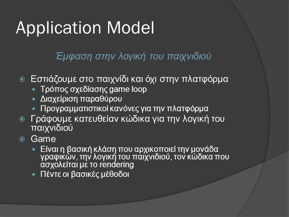 Application Model Έμφαση στην λογική του παιχνιδιού  Εστιάζουμε στο παιχνίδι και όχι στην πλατφόρμα  Τρόπος σχεδίασης game loop  Διαχείριση παραθύρου  Προγραμματιστικοί κανόνες για την πλατφόρμα  Γράφουμε κατευθείαν κώδικα για την λογική του παιχνιδιού  Game  Είναι η βασική κλάση που αρχικοποιεί την μονάδα γραφικών, την λογική του παιχνιδιού, τον κώδικα που ασχολείται με το rendering  Πέντε οι βασικές μέθοδοι
