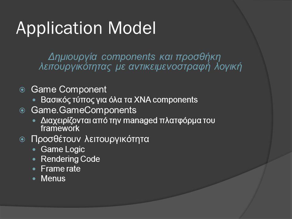 Application Model Δημιουργία components και προσθήκη λειτουργικότητας με αντικειμενοστραφή λογική  Game Component  Βασικός τύπος για όλα τα XNA components  Game.GameComponents  Διαχειρίζονται από την managed πλατφόρμα του framework  Προσθέτουν λειτουργικότητα  Game Logic  Rendering Code  Frame rate  Menus