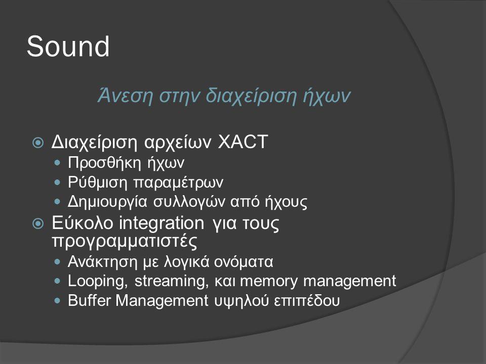 Sound Άνεση στην διαχείριση ήχων  Διαχείριση αρχείων XACT  Προσθήκη ήχων  Ρύθμιση παραμέτρων  Δημιουργία συλλογών από ήχους  Εύκολο integration για τους προγραμματιστές  Ανάκτηση με λογικά ονόματα  Looping, streaming, και memory management  Buffer Management υψηλού επιπέδου