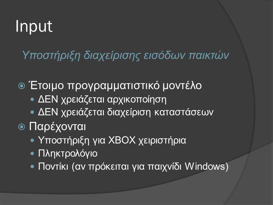 Input Υποστήριξη διαχείρισης εισόδων παικτών  Έτοιμο προγραμματιστικό μοντέλο  ΔΕΝ χρειάζεται αρχικοποίηση  ΔΕΝ χρειάζεται διαχείριση καταστάσεων  Παρέχονται  Υποστήριξη για XBOX χειριστήρια  Πληκτρολόγιο  Ποντίκι (αν πρόκειται για παιχνίδι Windows)