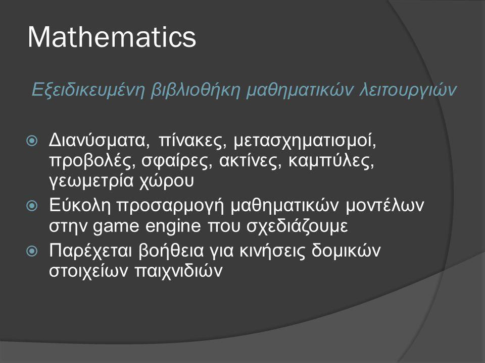 Mathematics Εξειδικευμένη βιβλιοθήκη μαθηματικών λειτουργιών  Διανύσματα, πίνακες, μετασχηματισμοί, προβολές, σφαίρες, ακτίνες, καμπύλες, γεωμετρία χώρου  Εύκολη προσαρμογή μαθηματικών μοντέλων στην game engine που σχεδιάζουμε  Παρέχεται βοήθεια για κινήσεις δομικών στοιχείων παιχνιδιών