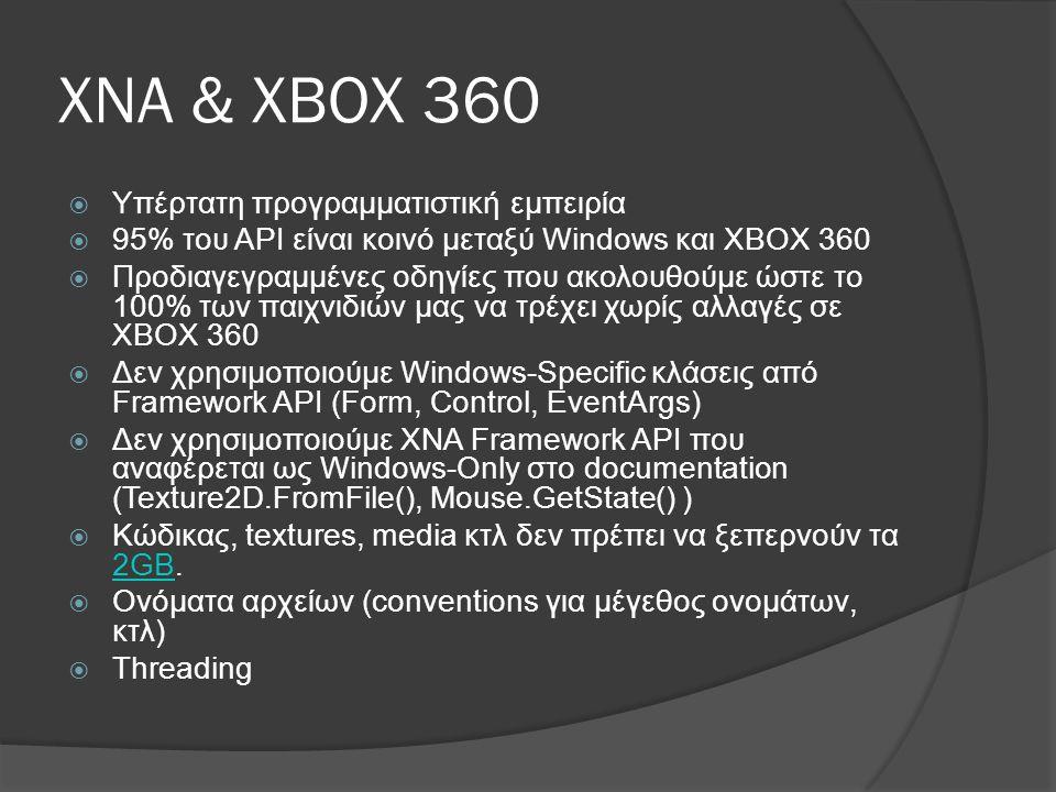ΧΝΑ & ΧΒΟΧ 360  Υπέρτατη προγραμματιστική εμπειρία  95% του API είναι κοινό μεταξύ Windows και XBOX 360  Προδιαγεγραμμένες οδηγίες που ακολουθούμε ώστε το 100% των παιχνιδιών μας να τρέχει χωρίς αλλαγές σε ΧΒΟΧ 360  Δεν χρησιμοποιούμε Windows-Specific κλάσεις από Framework API (Form, Control, EventArgs)  Δεν χρησιμοποιούμε XNA Framework API που αναφέρεται ως Windows-Only στο documentation (Texture2D.FromFile(), Mouse.GetState() )  Κώδικας, textures, media κτλ δεν πρέπει να ξεπερνούν τα 2GB.