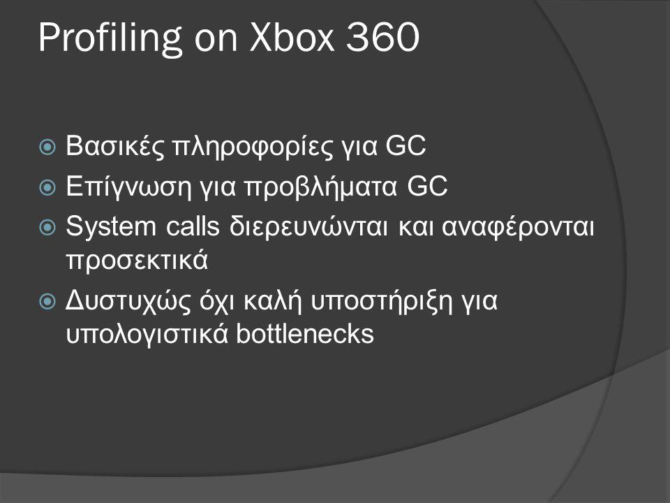 Profiling on Xbox 360 XNA Framework Remote Performance Monitor for Xbox 360  Βασικές πληροφορίες για GC  Επίγνωση για προβλήματα GC  System calls διερευνώνται και αναφέρονται προσεκτικά  Δυστυχώς όχι καλή υποστήριξη για υπολογιστικά bottlenecks