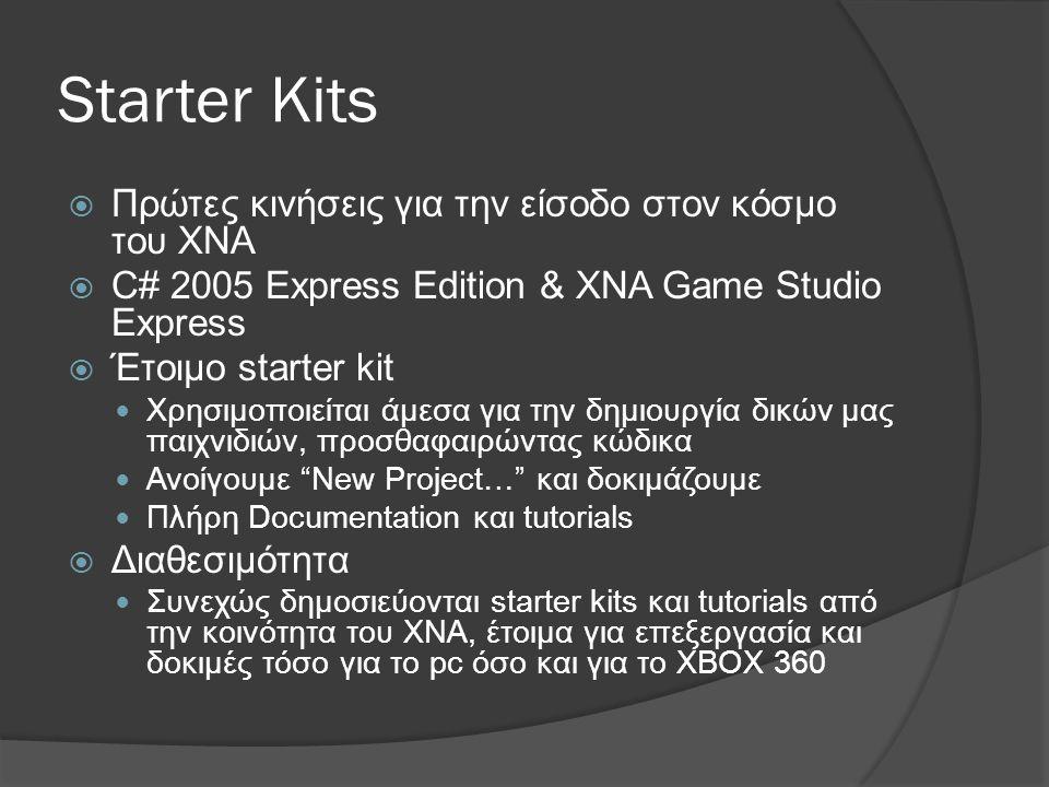 Starter Kits  Πρώτες κινήσεις για την είσοδο στον κόσμο του XNA  C# 2005 Express Edition & XNA Game Studio Express  Έτοιμο starter kit  Χρησιμοποιείται άμεσα για την δημιουργία δικών μας παιχνιδιών, προσθαφαιρώντας κώδικα  Ανοίγουμε New Project… και δοκιμάζουμε  Πλήρη Documentation και tutorials  Διαθεσιμότητα  Συνεχώς δημοσιεύονται starter kits και tutorials από την κοινότητα του XNA, έτοιμα για επεξεργασία και δοκιμές τόσο για το pc όσο και για το XBOX 360