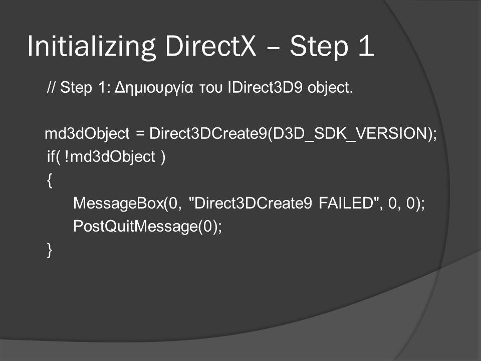 Initializing DirectX – Step 2 // Step 2: Έλεγχοι για υποστήριξη διάφορων συσκευών D3DDISPLAYMODE mode; md3dObject- >GetAdapterDisplayMode(D3DADAPTER_DEFAULT, &mode); HR(md3dObject- >CheckDeviceType(D3DADAPTER_DEFAULT, mDevType, mode.Format, mode.Format, true)); HR(md3dObject- >CheckDeviceType(D3DADAPTER_DEFAULT, mDevType, D3DFMT_X8R8G8B8, D3DFMT_X8R8G8B8, false));