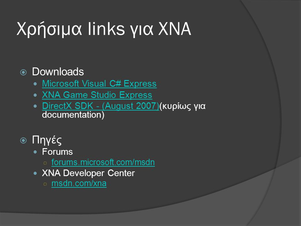 Χρήσιμα links για XNA  Downloads  Microsoft Visual C# Express Microsoft Visual C# Express  XNA Game Studio Express XNA Game Studio Express  DirectX SDK - (August 2007)(κυρίως για documentation) DirectX SDK - (August 2007)  Πηγές  Forums ○ forums.microsoft.com/msdn forums.microsoft.com/msdn  XNA Developer Center ○ msdn.com/xna msdn.com/xna