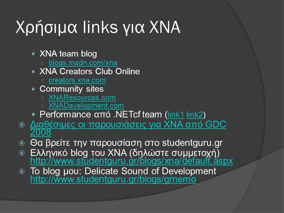 Χρήσιμα links για XNA  XNA team blog ○ blogs.msdn.com/xna blogs.msdn.com/xna  XNA Creators Club Online ○ creators.xna.com creators.xna.com  Community sites ○ XNAResources.com XNAResources.com ○ XNADevelopment.com XNADevelopment.com  Performance από.NETcf team ( link1 link2) link1link2  Διαθέσιμες οι παρουσιάσεις για XNA από GDC 2008 Διαθέσιμες οι παρουσιάσεις για XNA από GDC 2008  Θα βρείτε την παρουσίαση στο studentguru.gr  Ελληνικό blog του XNA (δηλώστε συμμετοχή) http://www.studentguru.gr/blogs/xna/default.aspx http://www.studentguru.gr/blogs/xna/default.aspx  To blog μου: Delicate Sound of Development http://www.studentguru.gr/blogs/grnemo http://www.studentguru.gr/blogs/grnemo