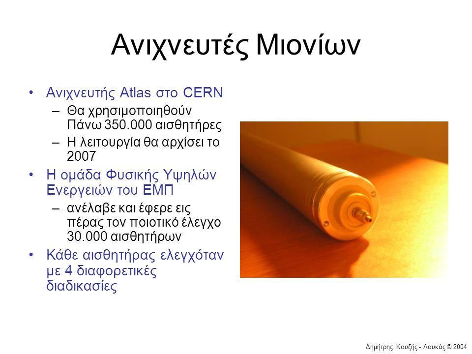Δημήτρης Κουζής - Λουκάς © 2004 Ανιχνευτές Μιονίων •Ανιχνευτής Atlas στο CERN –Θα χρησιμοποιηθούν Πάνω 350.000 αισθητήρες –Η λειτουργία θα αρχίσει το