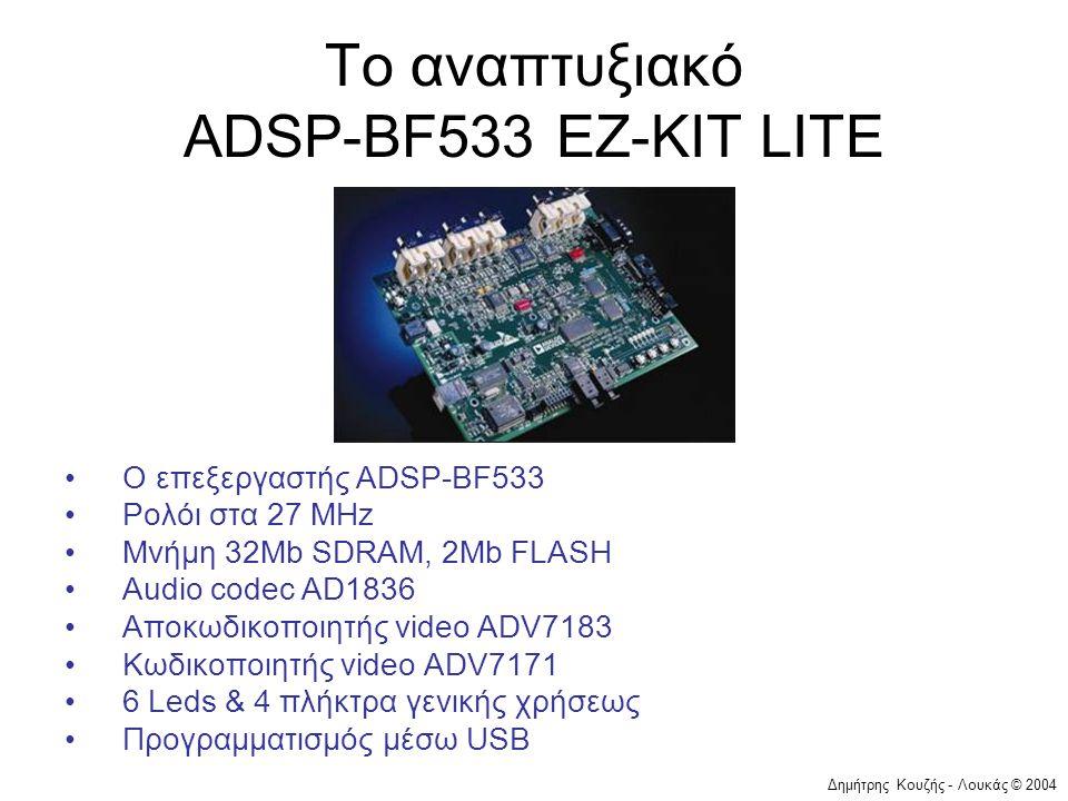 Δημήτρης Κουζής - Λουκάς © 2004 Το αναπτυξιακό ADSP-BF533 EZ-KIT LITE •Ο επεξεργαστής ADSP-BF533 •Ρολόι στα 27 MHz •Μνήμη 32Mb SDRAM, 2Mb FLASH •Audio codec AD1836 •Αποκωδικοποιητής video ADV7183 •Κωδικοποιητής video ADV7171 •6 Leds & 4 πλήκτρα γενικής χρήσεως •Προγραμματισμός μέσω USB