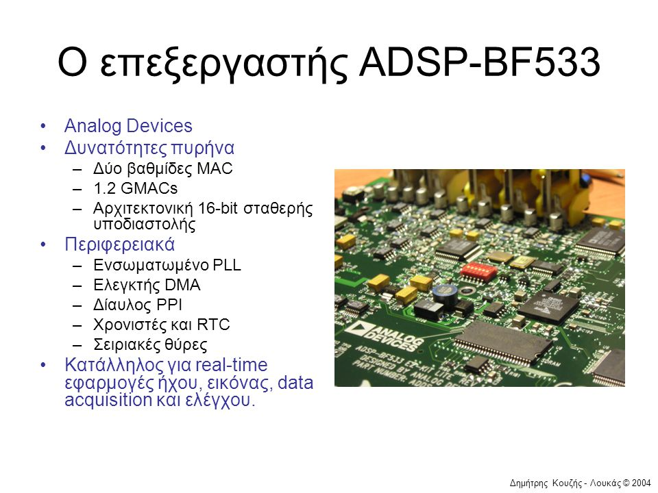 Δημήτρης Κουζής - Λουκάς © 2004 Ο επεξεργαστής ADSP-BF533 •Analog Devices •Δυνατότητες πυρήνα –Δύο βαθμίδες MAC –1.2 GMACs –Αρχιτεκτονική 16-bit σταθερής υποδιαστολής •Περιφερειακά –Ενσωματωμένο PLL –Ελεγκτής DMA –Δίαυλος PPI –Χρονιστές και RTC –Σειριακές θύρες •Κατάλληλος για real-time εφαρμογές ήχου, εικόνας, data acquisition και ελέγχου.