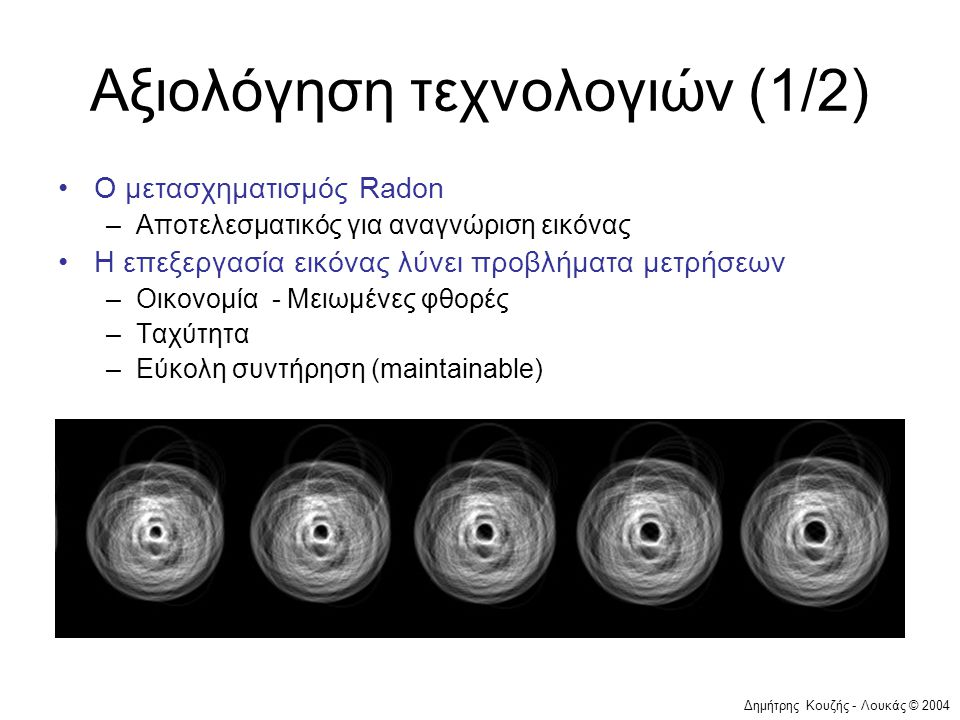 Δημήτρης Κουζής - Λουκάς © 2004 Αξιολόγηση τεχνολογιών (1/2) •Ο μετασχηματισμός Radon –Αποτελεσματικός για αναγνώριση εικόνας •Η επεξεργασία εικόνας λ