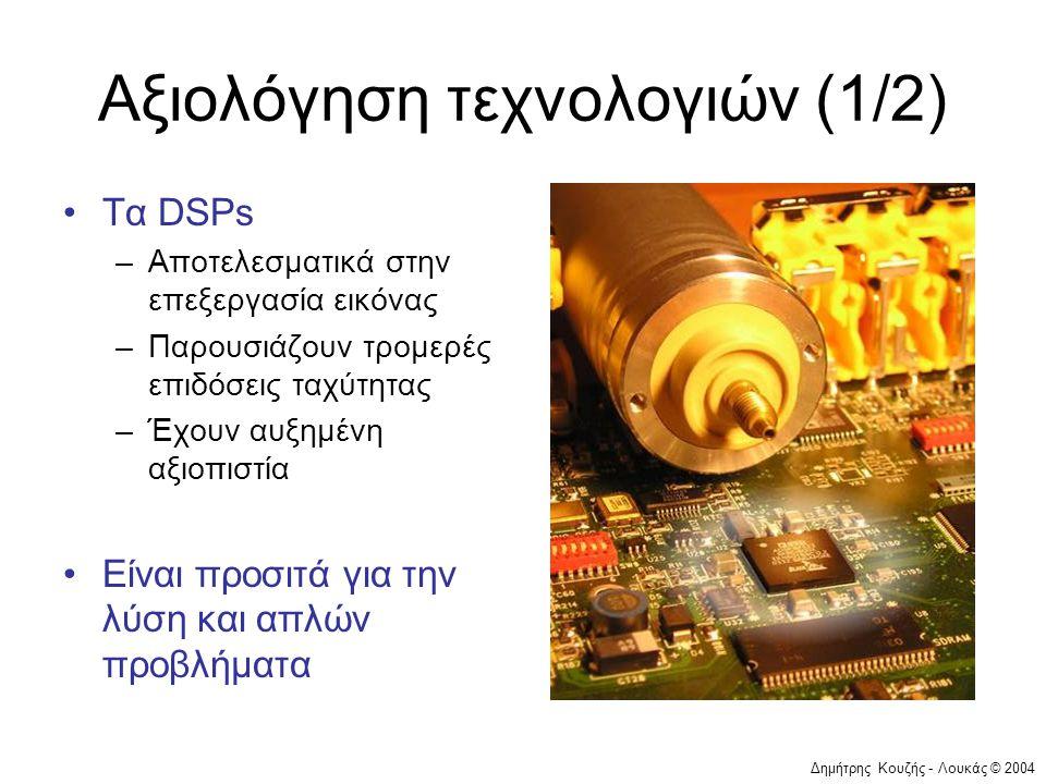 Δημήτρης Κουζής - Λουκάς © 2004 Αξιολόγηση τεχνολογιών (1/2) •Τα DSPs –Αποτελεσματικά στην επεξεργασία εικόνας –Παρουσιάζουν τρομερές επιδόσεις ταχύτητας –Έχουν αυξημένη αξιοπιστία •Είναι προσιτά για την λύση και απλών προβλήματα