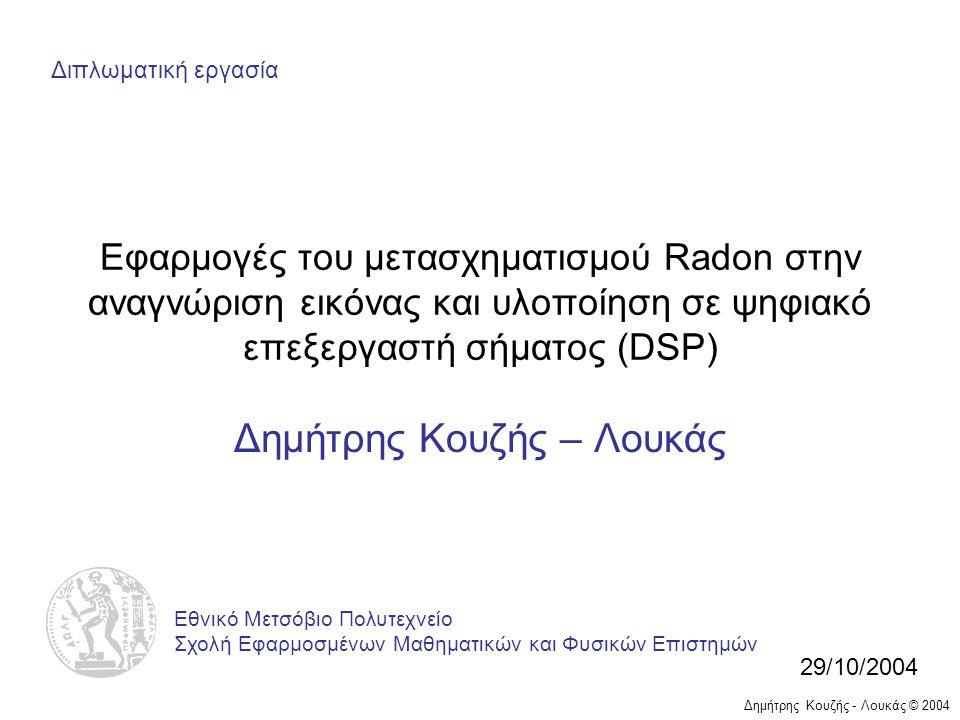 Δημήτρης Κουζής - Λουκάς © 2004 Εφαρμογές του μετασχηματισμού Radon στην αναγνώριση εικόνας και υλοποίηση σε ψηφιακό επεξεργαστή σήματος (DSP) Δημήτρης Κουζής – Λουκάς Εθνικό Μετσόβιο Πολυτεχνείο Σχολή Εφαρμοσμένων Μαθηματικών και Φυσικών Επιστημών 29/10/2004 Διπλωματική εργασία