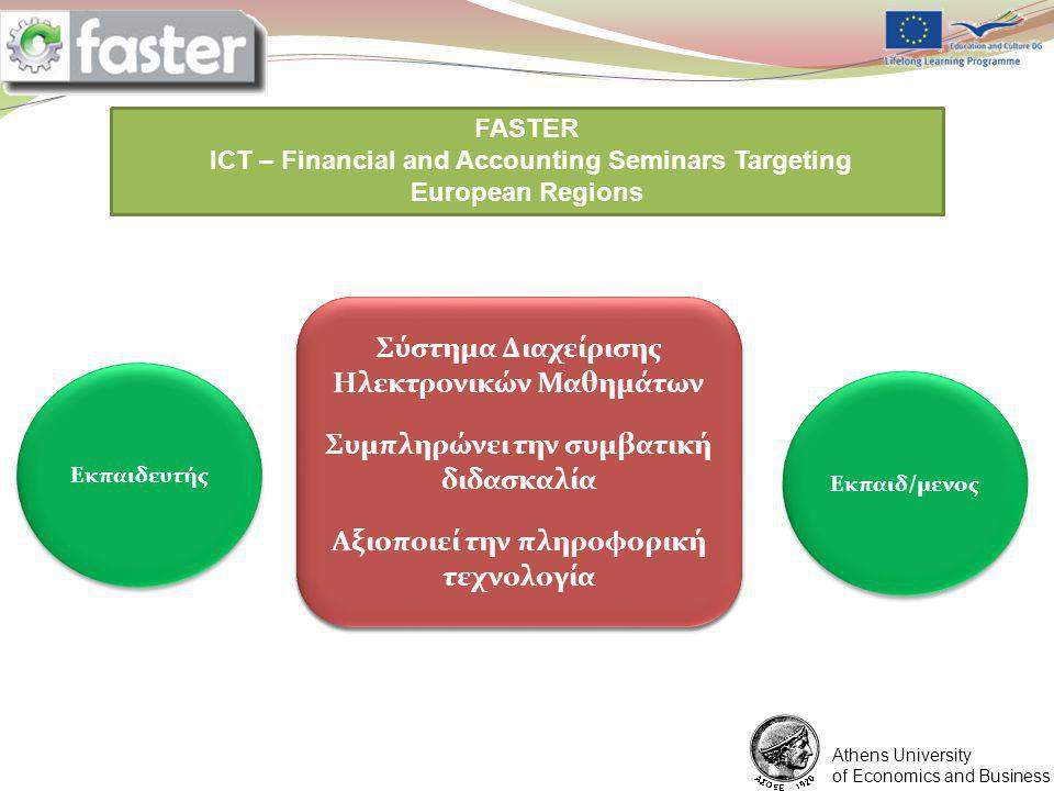 1/6/2012 FASTER LOGO FASTER ICT – Financial and Accounting Seminars Targeting European Regions You are expected to prepare a ppt presentation for each point of the program assigned to you Athens University of Economics and Business Περιβάλλον Αλληλεπίδρασης Συνεχής Επικοινωνία Περιβάλλον Αλληλεπίδρασης Συνεχής Επικοινωνία Εκπαιδευτής Εκπαιδευτικές Ενότητες Υποστηρικτικό Υλικό Ασκήσεις Εκπαιδ/μενος