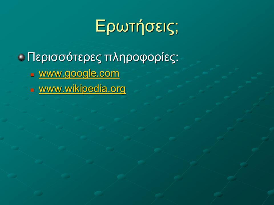 Ερωτήσεις; Περισσότερες πληροφορίες:  www.google.com www.google.com  www.wikipedia.org www.wikipedia.org