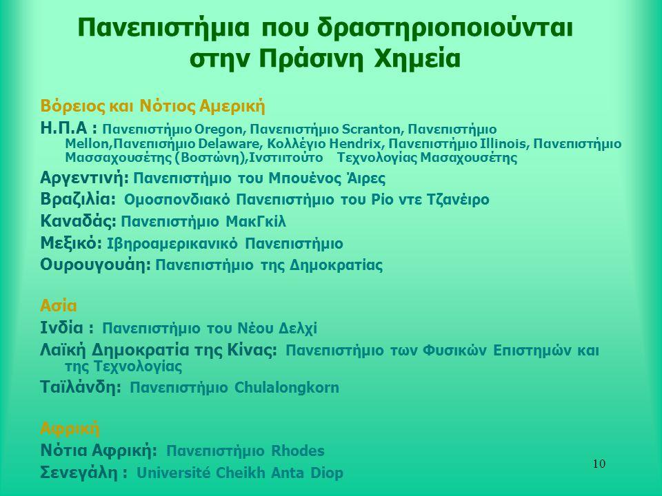 10 Πανεπιστήμια που δραστηριοποιούνται στην Πράσινη Χημεία Βόρειος και Νότιος Αμερική Η.Π.Α : Πανεπιστήμιο Oregon, Πανεπιστήμιο Scranton, Πανεπιστήμιο Mellon,Πανεπισήμιο Delaware, Κολλέγιο Hendrix, Πανεπιστήμιο Ιllinois, Πανεπιστήμιο Μασσαχουσέτης (Βοστώνη),Ινστιιτούτο Τεχνολογίας Μασαχουσέτης Αργεντινή: Πανεπιστήμιο του Μπουένος Άιρες Βραζιλία: Ομοσπονδιακό Πανεπιστήμιο του Ρίο ντε Τζανέιρο Καναδάς: Πανεπιστήμιο ΜακΓκίλ Μεξικό: Ιβηροαμερικανικό Πανεπιστήμιο Ουρουγουάη: Πανεπιστήμιο της Δημοκρατίας Ασία Ινδία : Πανεπιστήμιο του Νέου Δελχί Λαϊκή Δημοκρατία της Κίνας: Πανεπιστήμιο των Φυσικών Επιστημών και της Τεχνολογίας Ταϊλάνδη: Πανεπιστήμιο Chulalongkorn Αφρική Νότια Αφρική: Πανεπιστήμιο Rhodes Σενεγάλη : Université Cheikh Anta Diop