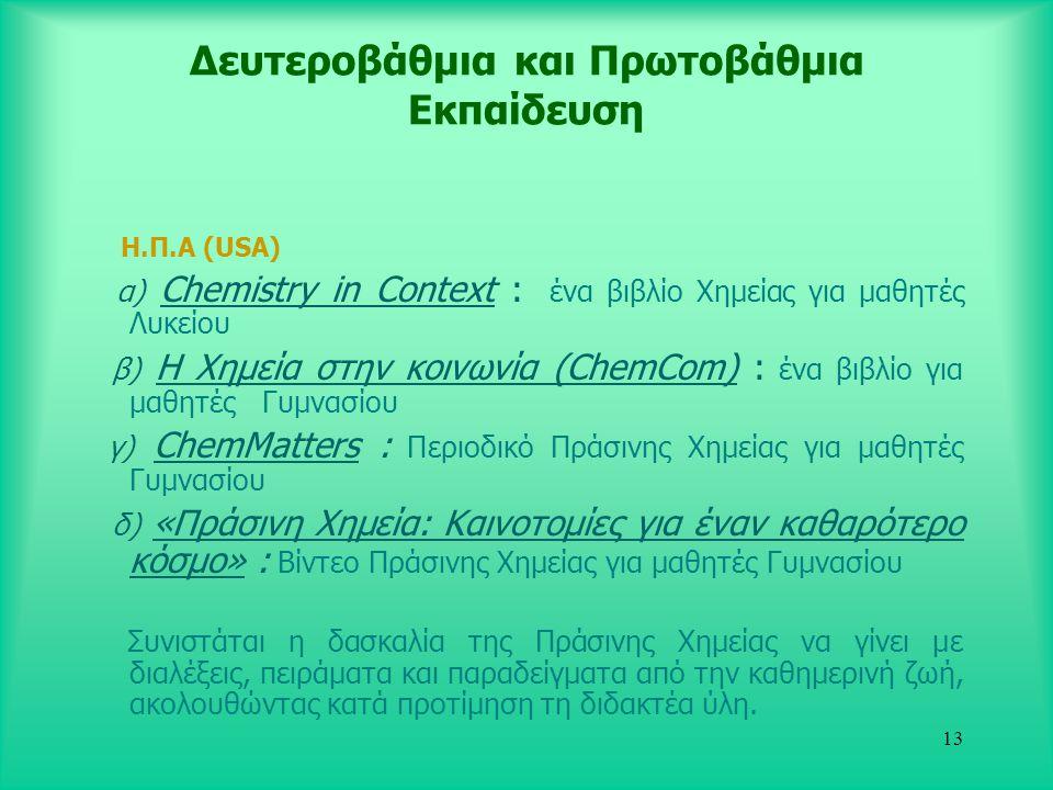 13 Δευτεροβάθμια και Πρωτοβάθμια Εκπαίδευση Η.Π.Α (USA) α) Chemistry in Context : ένα βιβλίο Χημείας για μαθητές Λυκείου β) Η Χημεία στην κοινωνία (ChemCom) : ένα βιβλίο για μαθητές Γυμνασίου γ) ChemMatters : Περιοδικό Πράσινης Χημείας για μαθητές Γυμνασίου δ) «Πράσινη Χημεία: Καινοτομίες για έναν καθαρότερο κόσμο» : Βίντεο Πράσινης Χημείας για μαθητές Γυμνασίου Συνιστάται η δασκαλία της Πράσινης Χημείας να γίνει με διαλέξεις, πειράματα και παραδείγματα από την καθημερινή ζωή, ακολουθώντας κατά προτίμηση τη διδακτέα ύλη.