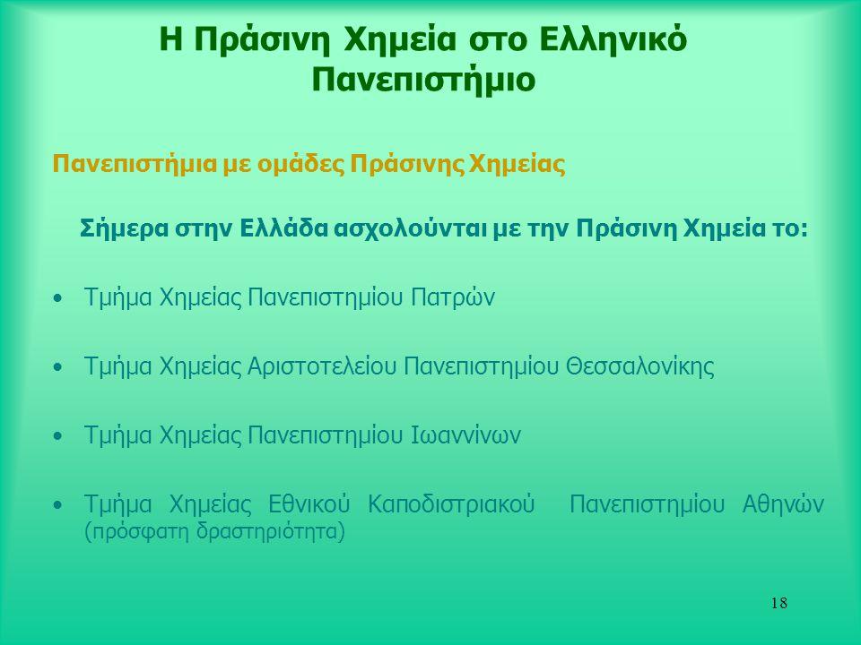18 Η Πράσινη Χημεία στο Ελληνικό Πανεπιστήμιο Πανεπιστήμια με ομάδες Πράσινης Χημείας Σήμερα στην Ελλάδα ασχολούνται με την Πράσινη Χημεία το: •Τμήμα Χημείας Πανεπιστημίου Πατρών •Τμήμα Χημείας Αριστοτελείου Πανεπιστημίου Θεσσαλονίκης •Τμήμα Χημείας Πανεπιστημίου Ιωαννίνων •Τμήμα Χημείας Εθνικού Καποδιστριακού Πανεπιστημίου Αθηνών (πρόσφατη δραστηριότητα)