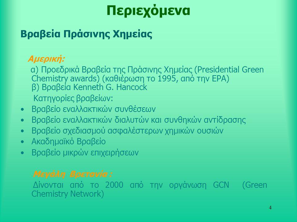 4 Περιεχόμενα Βραβεία Πράσινης Χημείας Αμερική: α) Προεδρικά Βραβεία της Πράσινης Χημείας (Presidential Green Chemistry awards) (καθιέρωση το 1995, από την EPA) β) Βραβεία Κenneth G.