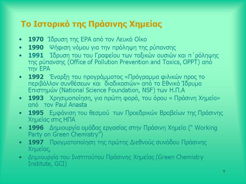 7 Το Ιστορικό της Πράσινης Χημείας •1970 Ίδρυση της ΕPA από τον Λευκό Οίκο •1990 Ψήφιση νόμου για την πρόληψη της ρύπανσης •1991 Ίδρυση του του Γραφείου των τοξικών ουσιών και π΄ρόληψης της ρύπανσης (Office of Pollution Prevention and Toxics, OPPT) από την EPA •1992 Έναρξη του προγράμματος «Πρόγραμμα φιλικών προς το περιβάλλον συνθέσεων και διαδικασιών» από το Εθνικό Ίδρυμα Επιστημών (National Science Foundation, NSF) των Η.Π.Α •1993 Χρησιμοποίηση, για πρώτη φορά, του όρου « Πράσινη Χημεία» από τον Paul Anasta •1995 Εμφάνιση του θεσμού των Προεδρικών Βραβείων της Πράσινης Χημείας στις ΗΠΑ •1996 Δημιουργία ομάδας εργασίας στην Πράσινη Χημεία ( Working Party on Green Chemistry ) •1997 Πραγματοποίηση της πρώτης Διεθνούς συνόδου Πράσινης Χημείας, •Δημιουργία του Ινστιτούτου Πράσινης Χημείας (Green Chemistry Institute, GCI)