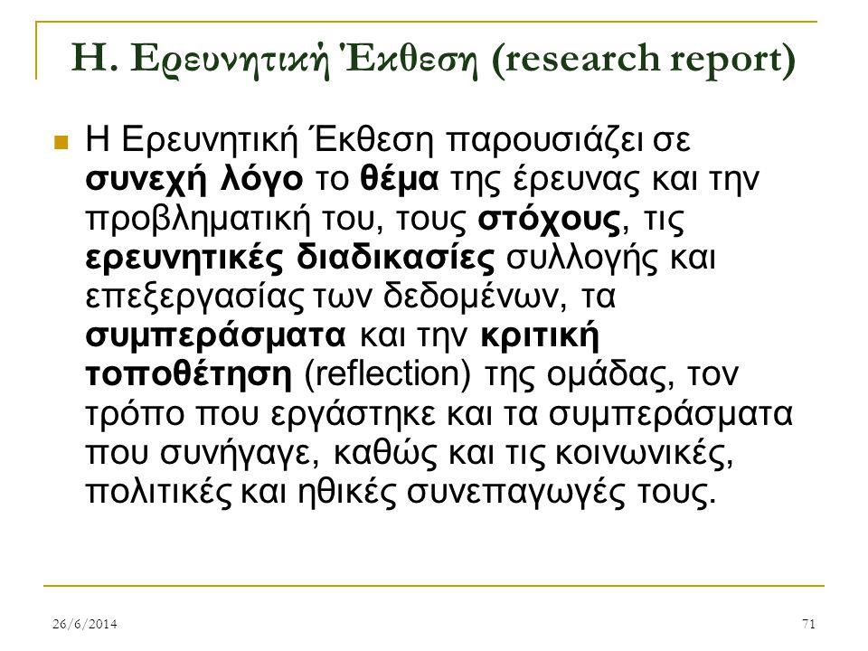 Η. Ερευνητική Έκθεση (research report)  H Ερευνητική Έκθεση παρουσιάζει σε συνεχή λόγο το θέμα της έρευνας και την προβληματική του, τους στόχους, τι
