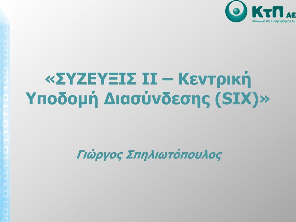 Αντικείμενο του Έργου 22222 • Δημιουργία 2 κεντρικών κόμβων για τη διασύνδεση υποδομών και υπηρεσιών του ΣΥΖΕΥΞΙΣ ΙΙ • 15ετής μίσθωση ινών για τη διασύνδεση - των κόμβων μεταξύ τους - των κόμβων με το GRIX • 2 Ιnternet feed των 5 Gbps ανά κόμβο για 3 χρόνια • Υπηρεσίες λειτουργίας και υποστήριξης της συνολικής υποδομής για 3 χρόνια SIX-1 SIX-2