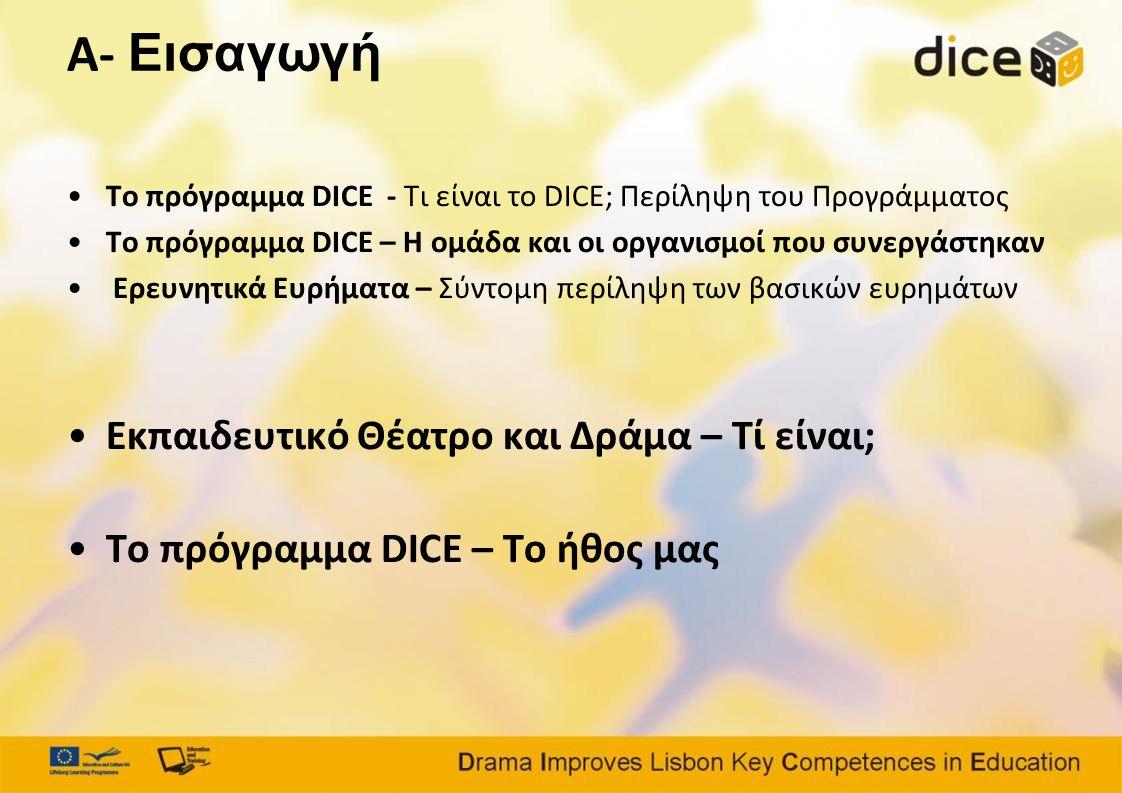 A- Εισαγωγή •Το πρόγραμμα DICE - Τι είναι το DICE; Περίληψη του Προγράμματος •Το πρόγραμμα DICE – Η ομάδα και οι οργανισμοί που συνεργάστηκαν • Ερευνητικά Ευρήματα – Σύντομη περίληψη των βασικών ευρημάτων •Εκπαιδευτικό Θέατρο και Δράμα – Τί είναι; •Το πρόγραμμα DICE – Το ήθος μας