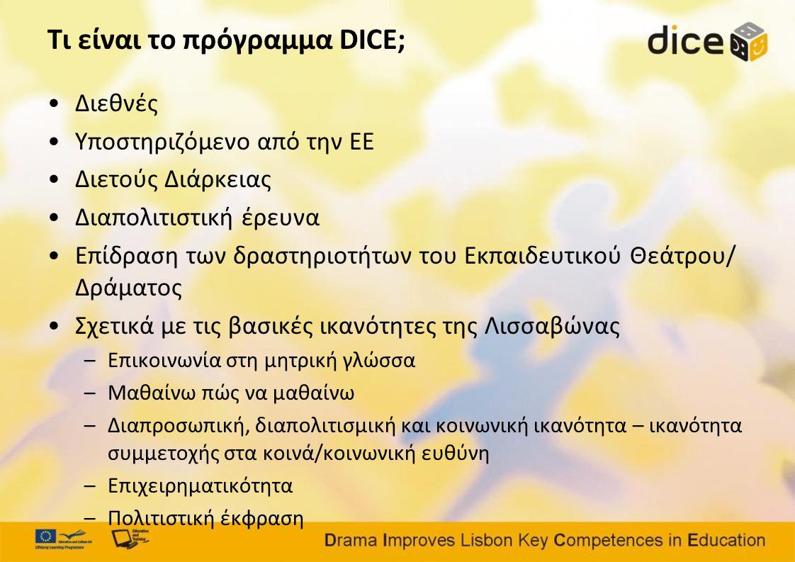 Τι είναι το πρόγραμμα DICE; •Διεθνές •Υποστηριζόμενο από την ΕΕ •Διετούς Διάρκειας •Διαπολιτιστική έρευνα •Επίδραση των δραστηριοτήτων του Εκπαιδευτικού Θεάτρου/ Δράματος •Σχετικά με τις βασικές ικανότητες της Λισσαβώνας –Επικοινωνία στη μητρική γλώσσα –Μαθαίνω πώς να μαθαίνω –Διαπροσωπική, διαπολιτισμική και κοινωνική ικανότητα – ικανότητα συμμετοχής στα κοινά/κοινωνική ευθύνη –Επιχειρηματικότητα –Πολιτιστική έκφραση