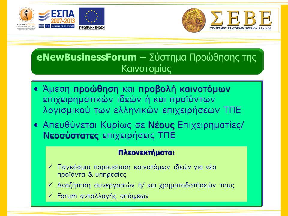 προώθησηπροβολήκαινοτόμων προώθησηπροβολήκαινοτόμων •Άμεση προώθηση και προβολή καινοτόμων επιχειρηματικών ιδεών ή και προϊόντων λογισμικού των ελληνικών επιχειρήσεων ΤΠΕΆμεση προώθηση και προβολή καινοτόμων επιχειρηματικών ιδεών ή και προϊόντων λογισμικού των ελληνικών επιχειρήσεων ΤΠΕ Νέους Νεοσύστατες Νέους Νεοσύστατες •Απευθύνεται Κυρίως σε Νέους Επιχειρηματίες/ Νεοσύστατες επιχειρήσεις ΤΠΕΑπευθύνεται Κυρίως σε Νέους Επιχειρηματίες/ Νεοσύστατες επιχειρήσεις ΤΠΕ προώθησηπροβολήκαινοτόμων προώθησηπροβολήκαινοτόμων •Άμεση προώθηση και προβολή καινοτόμων επιχειρηματικών ιδεών ή και προϊόντων λογισμικού των ελληνικών επιχειρήσεων ΤΠΕΆμεση προώθηση και προβολή καινοτόμων επιχειρηματικών ιδεών ή και προϊόντων λογισμικού των ελληνικών επιχειρήσεων ΤΠΕ Νέους Νεοσύστατες Νέους Νεοσύστατες •Απευθύνεται Κυρίως σε Νέους Επιχειρηματίες/ Νεοσύστατες επιχειρήσεις ΤΠΕΑπευθύνεται Κυρίως σε Νέους Επιχειρηματίες/ Νεοσύστατες επιχειρήσεις ΤΠΕΠλεονεκτήματα:  Παγκόσμια παρουσίαση καινοτόμων ιδεών για νέα προϊόντα & υπηρεσίες  Αναζήτηση συνεργασιών ή/ και χρηματοδοτήσεών τους  Forum ανταλλαγής απόψεων eNewBusinessForum – Σύστημα Προώθησης της Καινοτομίας