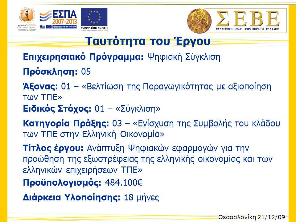 Ταυτότητα του Έργου Θεσσαλονίκη 21/12/09 Επιχειρησιακό Πρόγραμμα: Ψηφιακή Σύγκλιση Πρόσκληση: 05 Άξονας: 01 – «Βελτίωση της Παραγωγικότητας με αξιοποίηση των ΤΠΕ» Ειδικός Στόχος: 01 – «Σύγκλιση» Κατηγορία Πράξης: 03 – «Ενίσχυση της Συμβολής του κλάδου των ΤΠΕ στην Ελληνική Οικονομία» Τίτλος έργου: Ανάπτυξη Ψηφιακών εφαρμογών για την προώθηση της εξωστρέφειας της ελληνικής οικονομίας και των ελληνικών επιχειρήσεων ΤΠΕ» Προϋπολογισμός: 484.100€ Διάρκεια Υλοποίησης: 18 μήνες