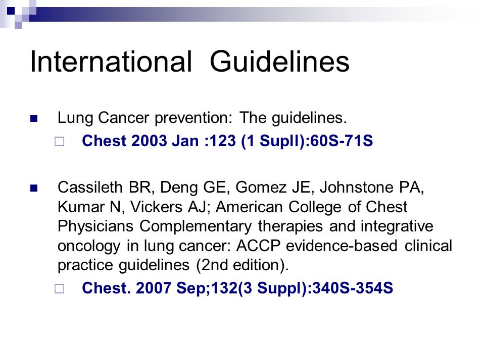 International Guidelines  Lung Cancer prevention: The guidelines.  Chest 2003 Jan :123 (1 Supll):60S-71S  Cassileth BR, Deng GE, Gomez JE, Johnston