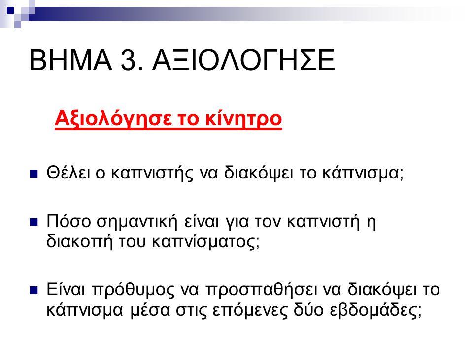 ΒΗΜΑ 3. ΑΞΙΟΛΟΓΗΣΕ Αξιολόγησε το κίνητρο  Θέλει ο καπνιστής να διακόψει το κάπνισμα;  Πόσο σημαντική είναι για τον καπνιστή η διακοπή του καπνίσματο
