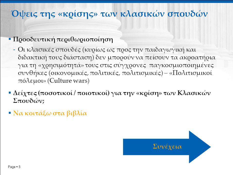 Page  5  Προοδευτική περιθωριοποίηση -Οι κλασικές σπουδές (κυρίως ως προς την παιδαγωγική και διδακτική τους διάσταση) δεν μπορούν να πείσουν τα ακροατήρια για τη «χρησιμότητά» τους στις σύγχρονες παγκοσμιοποιημένες συνθήκες (οικονομικές, πολιτικές, πολιτισμικές) – «Πολιτισμικοί πόλεμοι» (Culture wars)  Δείχτες (ποσοτικοί / ποιοτικοί) για την «κρίση» των Κλασικών Σπουδών;  Να κοιτάξω στα βιβλία Όψεις της «κρίσης» των κλασικών σπουδών Συνέχεια