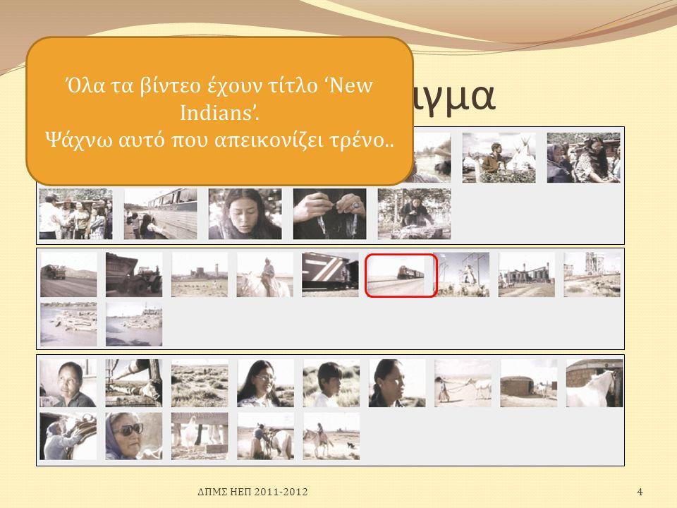 Ένα παράδειγμα Όλα τα βίντεο έχουν τίτλο 'New Indians'. Ψάχνω αυτό που απεικονίζει τρένο.. 4ΔΠΜΣ ΗΕΠ 2011-2012
