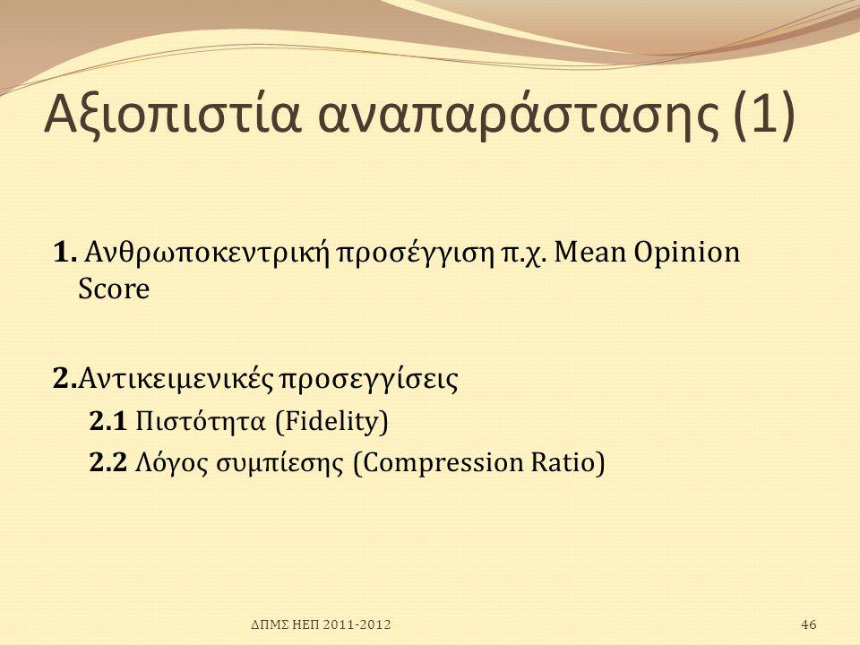 Αξιοπιστία αναπαράστασης (1) 1. Ανθρωποκεντρική προσέγγιση π.χ. Mean Opinion Score 2.Αντικειμενικές προσεγγίσεις 2.1 Πιστότητα (Fidelity) 2.2 Λόγος συ