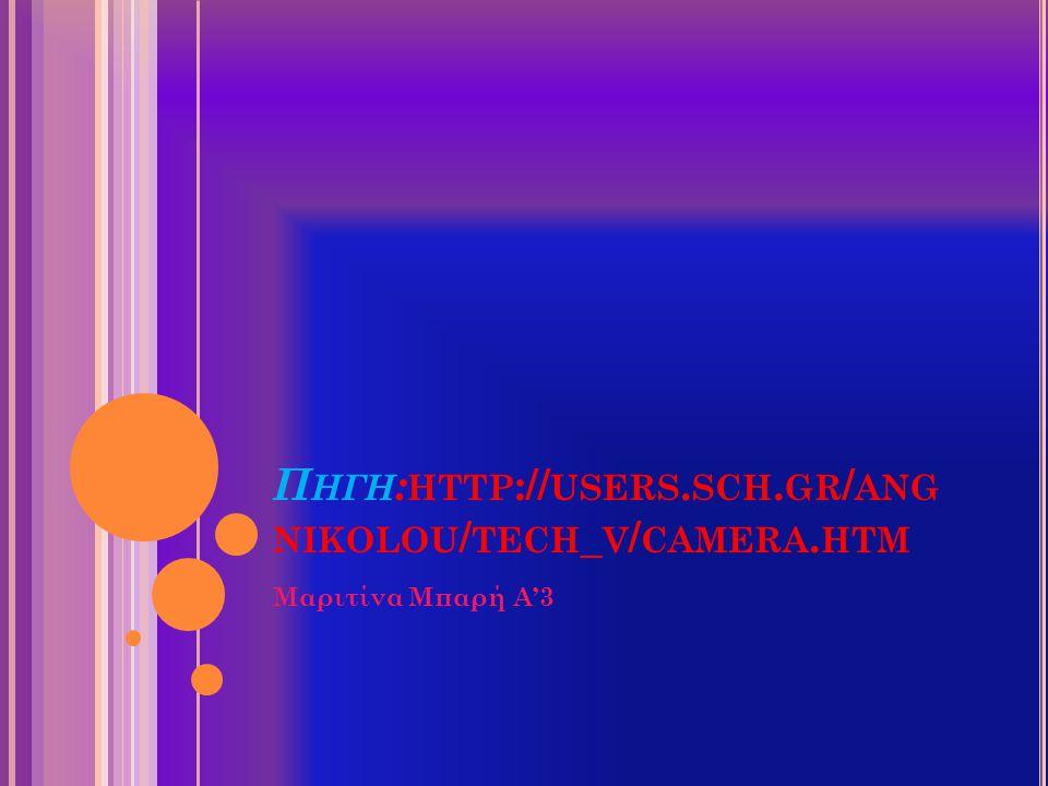 Π ΗΓΗ : HTTP :// USERS. SCH. GR / ANG NIKOLOU / TECH _ V / CAMERA. HTM Μαριτίνα Μπαρή Α'3