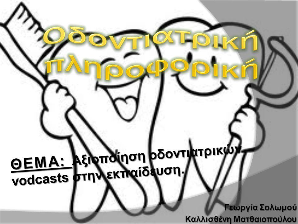 Γεωργία Σολωμού Καλλισθένη Ματθαιοπούλου ΘΕΜΑ: Αξιοποίηση οδοντιατρικών vodcasts στην εκπαίδευση.