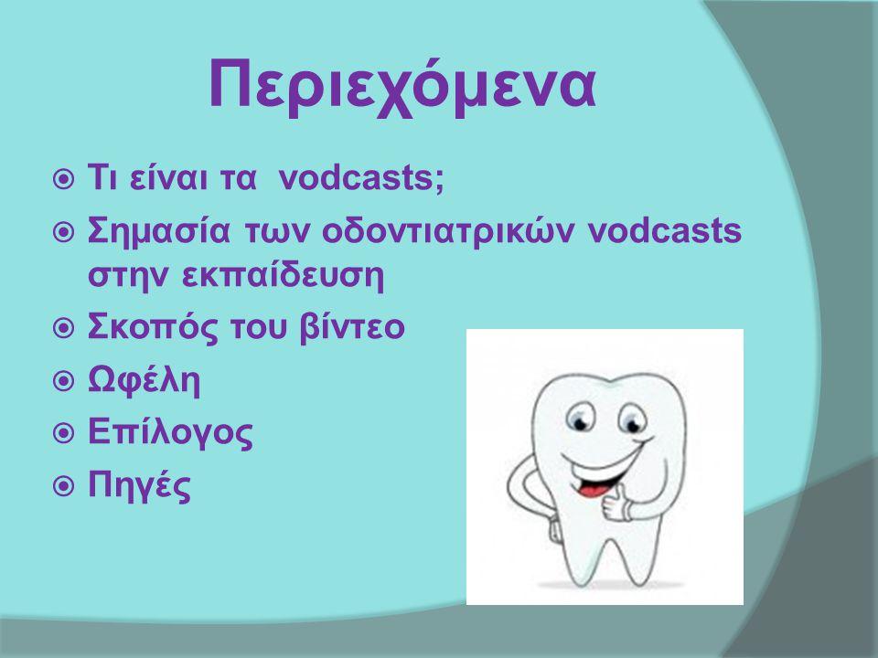 Περιεχόμενα  Τι είναι τα vodcasts;  Σημασία των οδοντιατρικών vodcasts στην εκπαίδευση  Σκοπός του βίντεο  Ωφέλη  Επίλογος  Πηγές