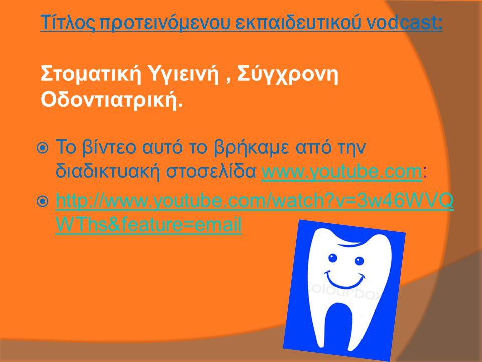 Τίτλος προτεινόμενου εκπαιδευτικού vodcast: Στοματική Υγιεινή, Σύγχρονη Οδοντιατρική.  Το βίντεο αυτό το βρήκαμε από την διαδικτυακή στοσελίδα www.yo