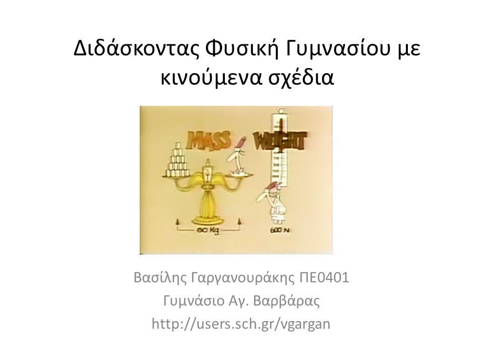 Διδάσκοντας Φυσική Γυμνασίου με κινούμενα σχέδια Βασίλης Γαργανουράκης ΠΕ0401 Γυμνάσιο Αγ. Βαρβάρας http://users.sch.gr/vgargan