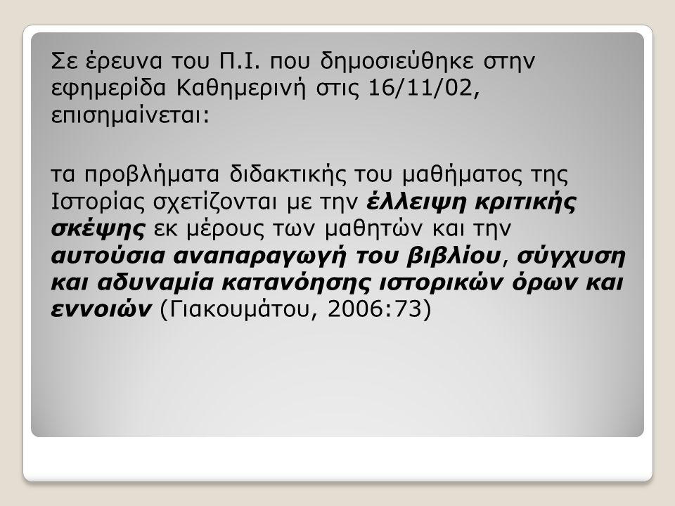 Σε έρευνα του Π.Ι. που δημοσιεύθηκε στην εφημερίδα Καθημερινή στις 16/11/02, επισημαίνεται: τα προβλήματα διδακτικής του μαθήματος της Ιστορίας σχετίζ